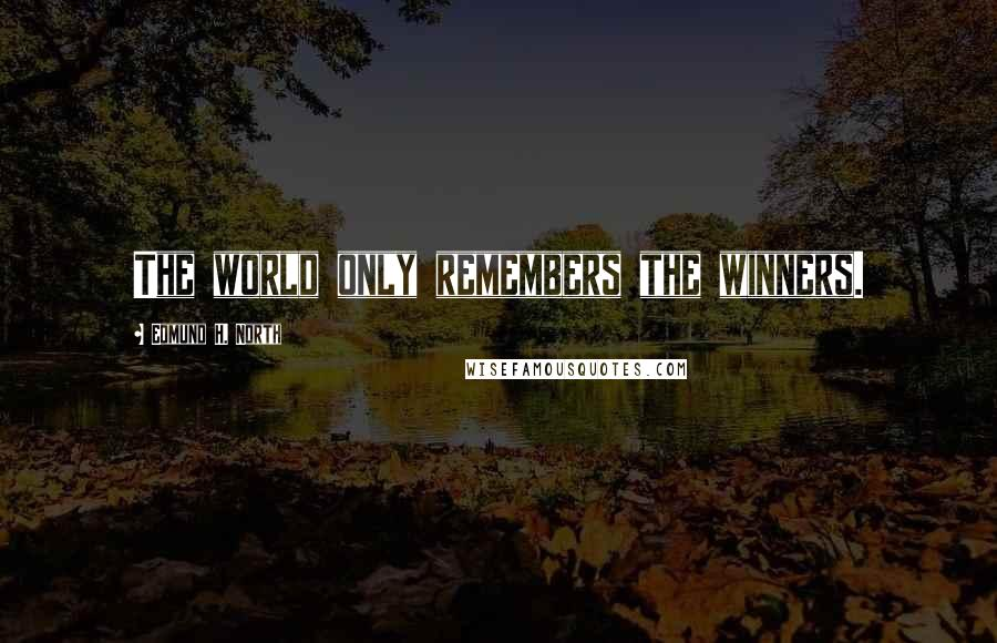 Edmund H. North quotes: The world only remembers the winners.