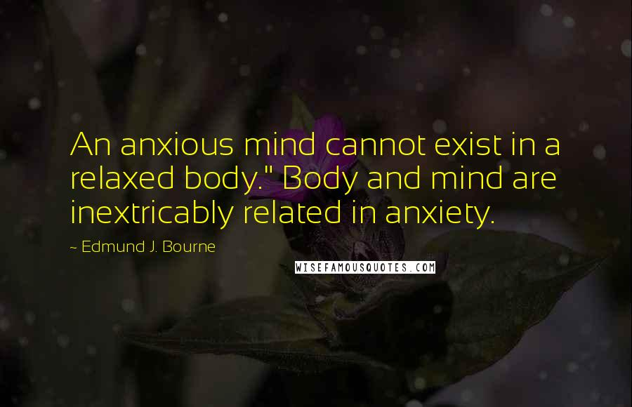 """Edmund J. Bourne quotes: An anxious mind cannot exist in a relaxed body."""" Body and mind are inextricably related in anxiety."""