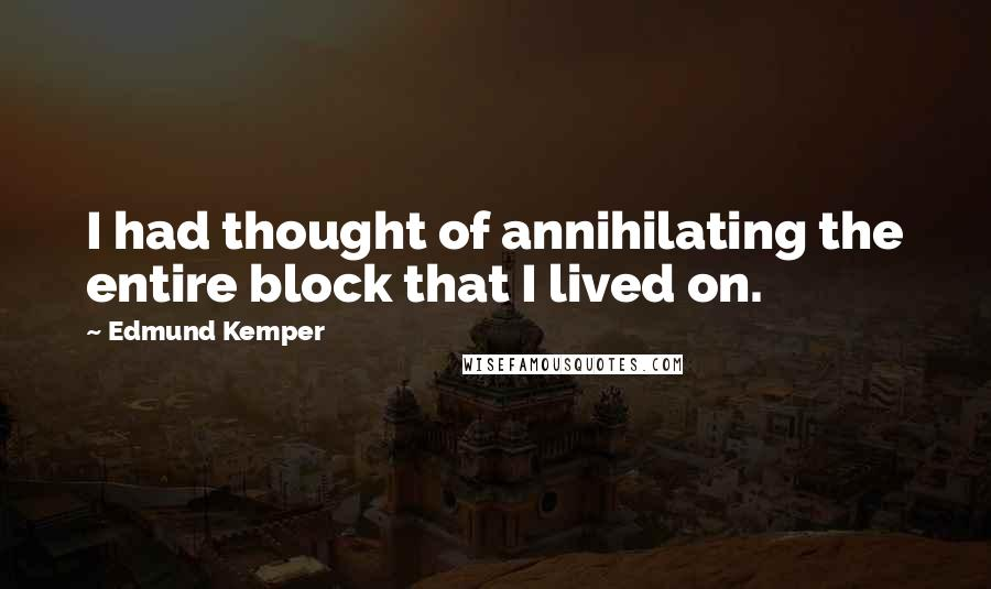 Edmund Kemper quotes: I had thought of annihilating the entire block that I lived on.