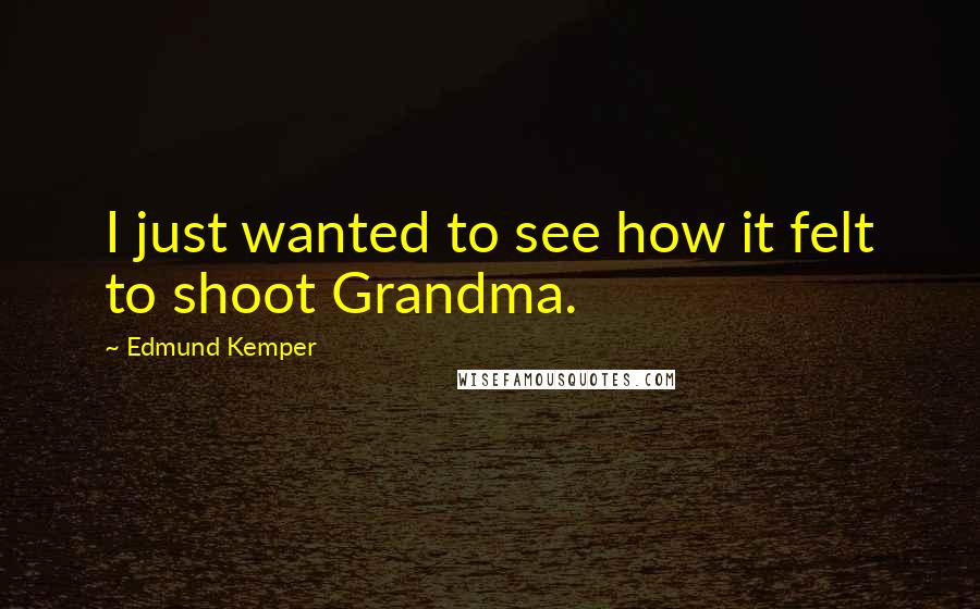 Edmund Kemper quotes: I just wanted to see how it felt to shoot Grandma.