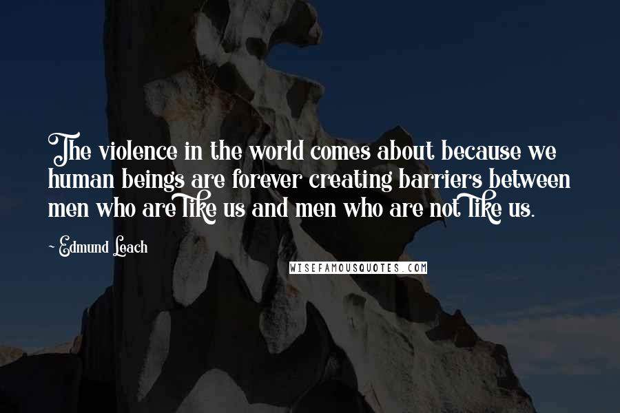 Edmund Leach quotes: The violence in the world comes about because we human beings are forever creating barriers between men who are like us and men who are not like us.
