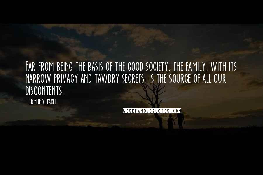 Edmund Leach quotes: Far from being the basis of the good society, the family, with its narrow privacy and tawdry secrets, is the source of all our discontents.