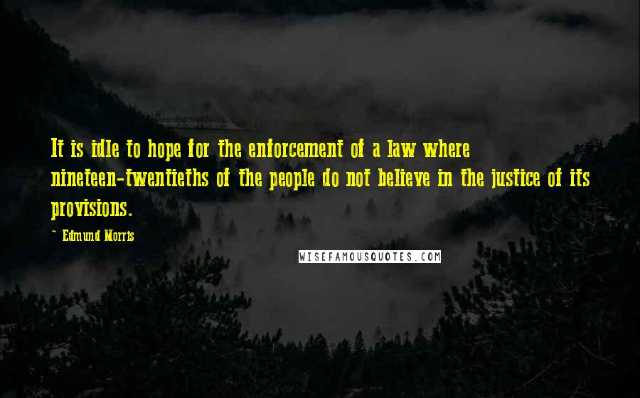 Edmund Morris quotes: It is idle to hope for the enforcement of a law where nineteen-twentieths of the people do not believe in the justice of its provisions.