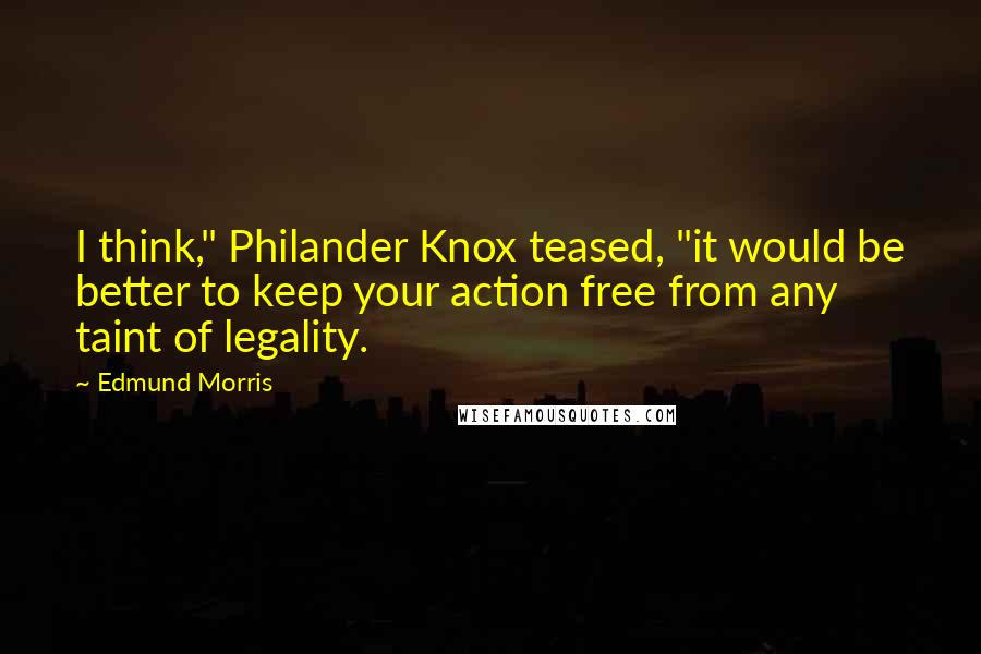"Edmund Morris quotes: I think,"" Philander Knox teased, ""it would be better to keep your action free from any taint of legality."