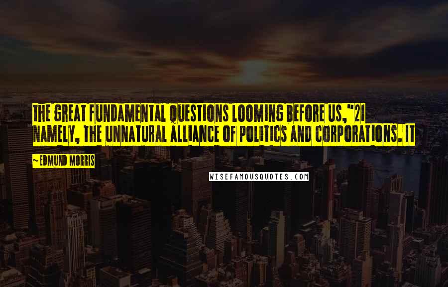 "Edmund Morris quotes: the great fundamental questions looming before us,""21 namely, the unnatural alliance of politics and corporations. It"