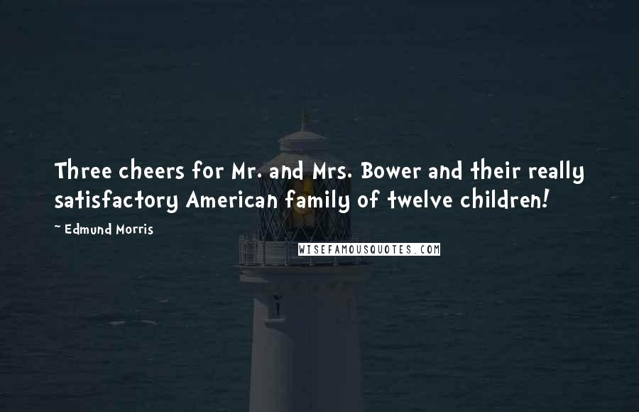 Edmund Morris quotes: Three cheers for Mr. and Mrs. Bower and their really satisfactory American family of twelve children!