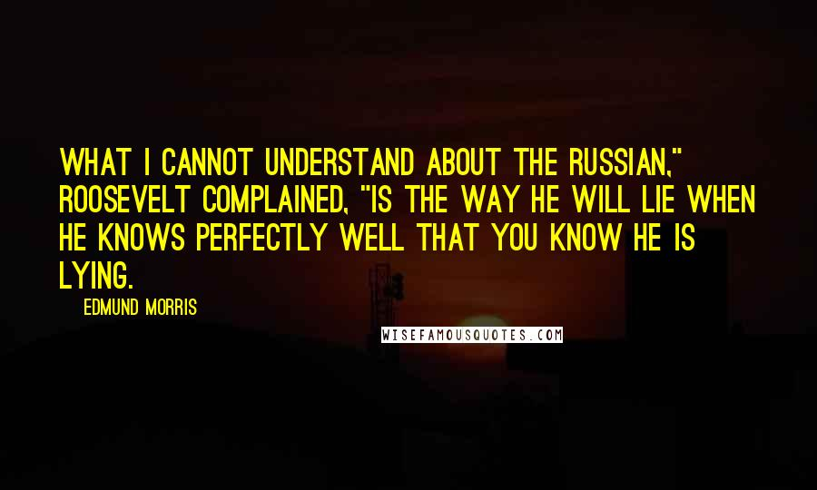 "Edmund Morris quotes: What I cannot understand about the Russian,"" Roosevelt complained, ""is the way he will lie when he knows perfectly well that you know he is lying."
