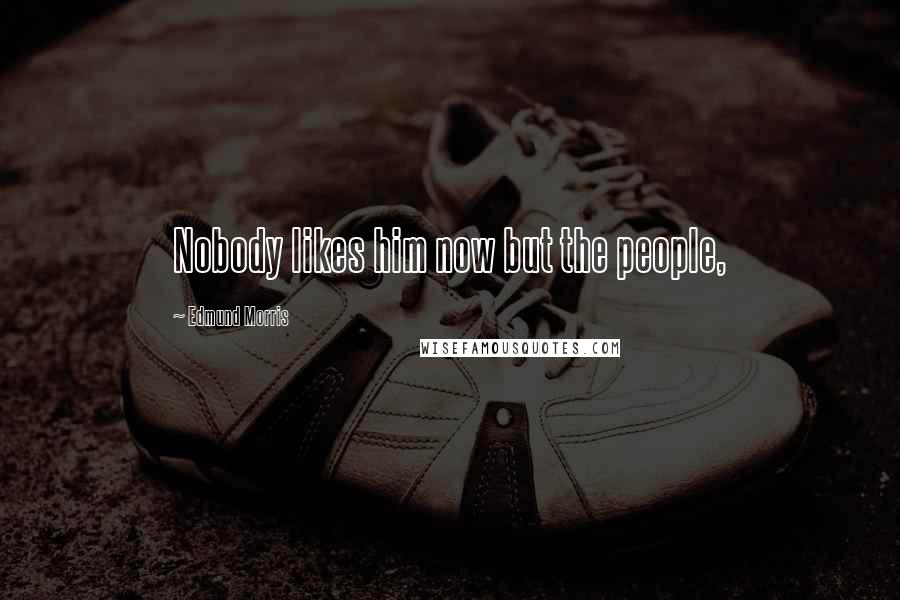 Edmund Morris quotes: Nobody likes him now but the people,