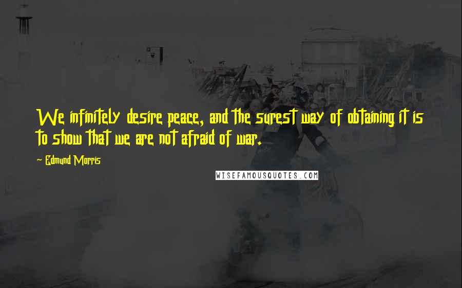 Edmund Morris quotes: We infinitely desire peace, and the surest way of obtaining it is to show that we are not afraid of war.