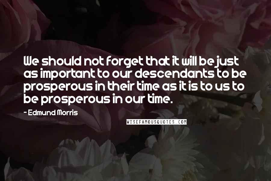 Edmund Morris quotes: We should not forget that it will be just as important to our descendants to be prosperous in their time as it is to us to be prosperous in our