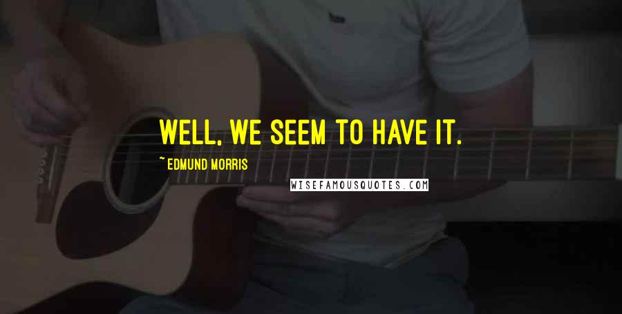 Edmund Morris quotes: Well, we seem to have it.