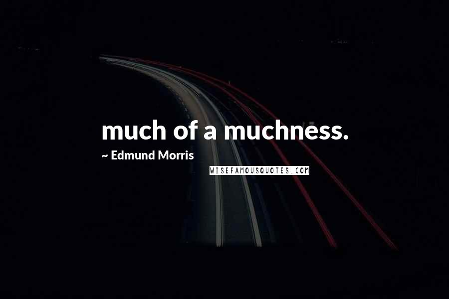 Edmund Morris quotes: much of a muchness.