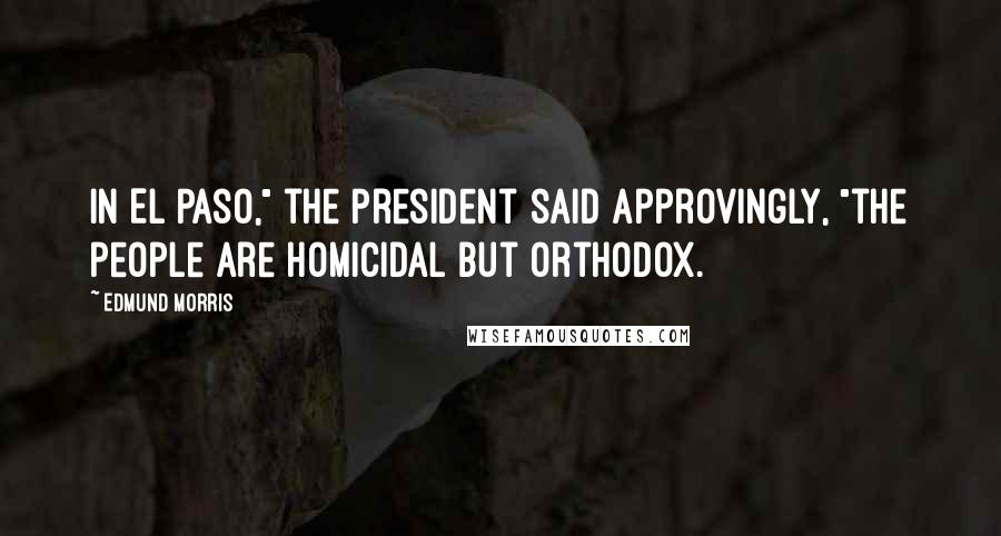 "Edmund Morris quotes: In El Paso,"" the President said approvingly, ""the people are homicidal but orthodox."