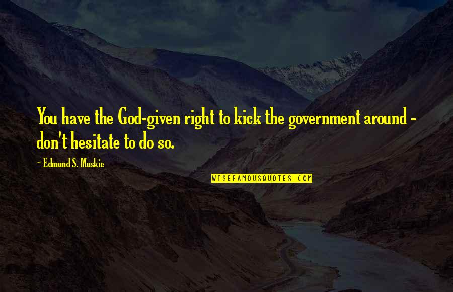 Edmund Muskie Quotes By Edmund S. Muskie: You have the God-given right to kick the