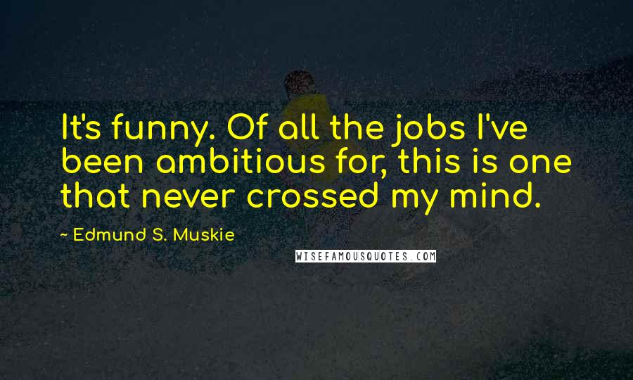 Edmund S. Muskie quotes: It's funny. Of all the jobs I've been ambitious for, this is one that never crossed my mind.
