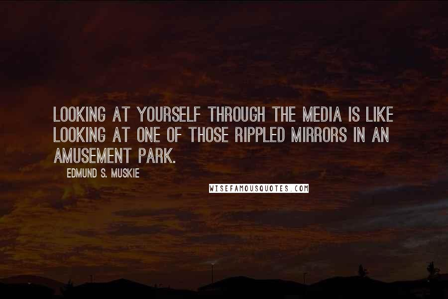 Edmund S. Muskie quotes: Looking at yourself through the media is like looking at one of those rippled mirrors in an amusement park.