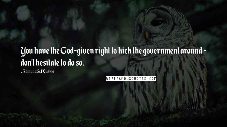 Edmund S. Muskie quotes: You have the God-given right to kick the government around - don't hesitate to do so.