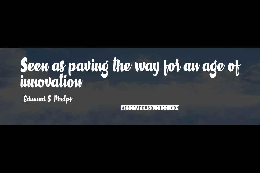 Edmund S. Phelps quotes: Seen as paving the way for an age of innovation.