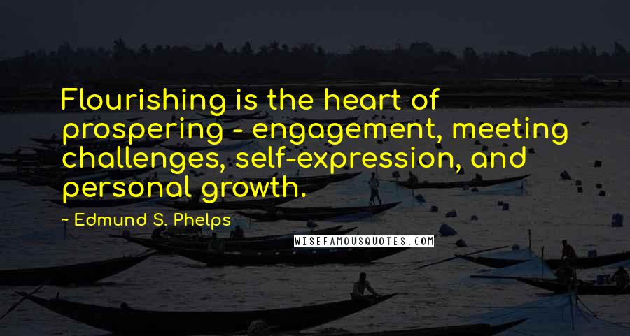 Edmund S. Phelps quotes: Flourishing is the heart of prospering - engagement, meeting challenges, self-expression, and personal growth.