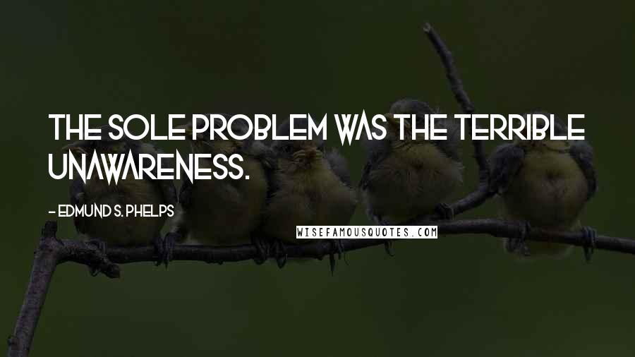 Edmund S. Phelps quotes: The sole problem was the terrible unawareness.