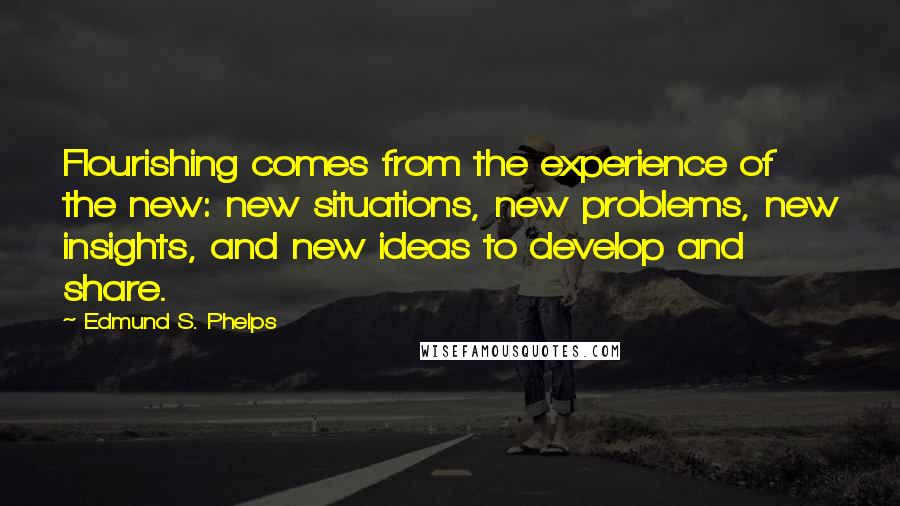 Edmund S. Phelps quotes: Flourishing comes from the experience of the new: new situations, new problems, new insights, and new ideas to develop and share.