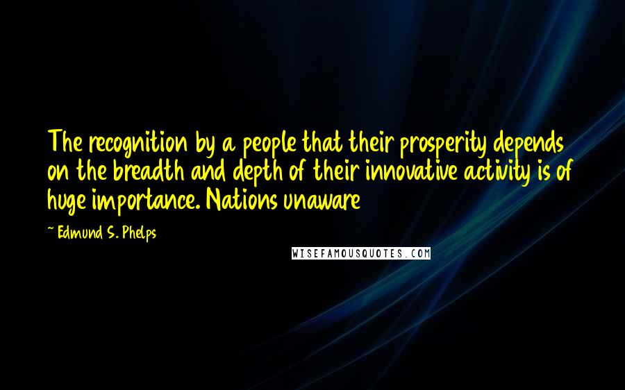 Edmund S. Phelps quotes: The recognition by a people that their prosperity depends on the breadth and depth of their innovative activity is of huge importance. Nations unaware