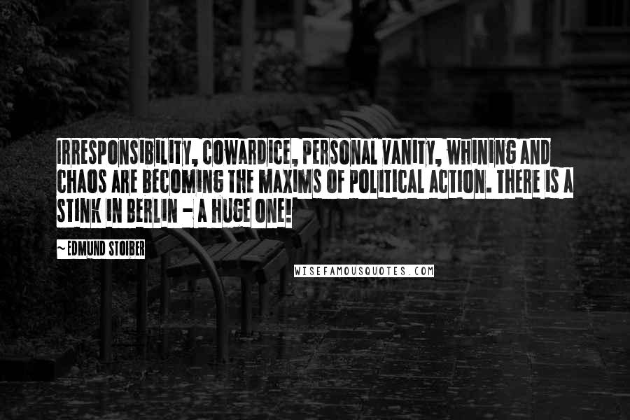 Edmund Stoiber quotes: Irresponsibility, cowardice, personal vanity, whining and chaos are becoming the maxims of political action. There is a stink in Berlin - a huge one!