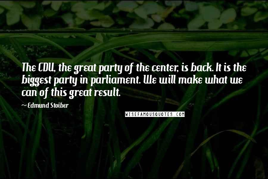 Edmund Stoiber quotes: The CDU, the great party of the center, is back. It is the biggest party in parliament. We will make what we can of this great result.