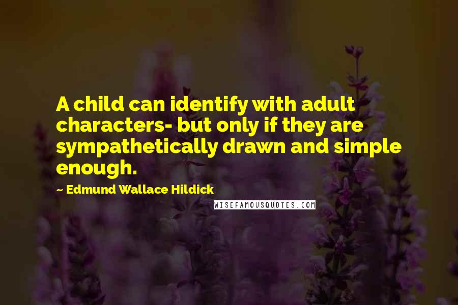 Edmund Wallace Hildick quotes: A child can identify with adult characters- but only if they are sympathetically drawn and simple enough.