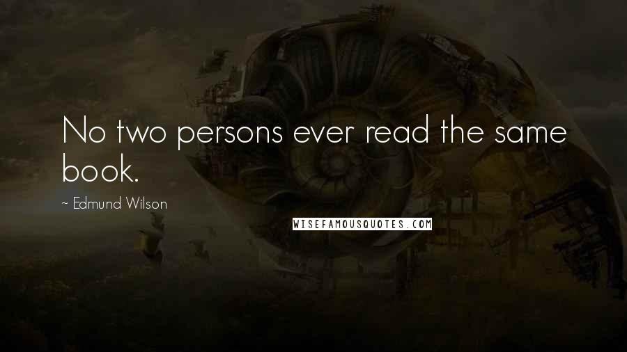 Edmund Wilson quotes: No two persons ever read the same book.