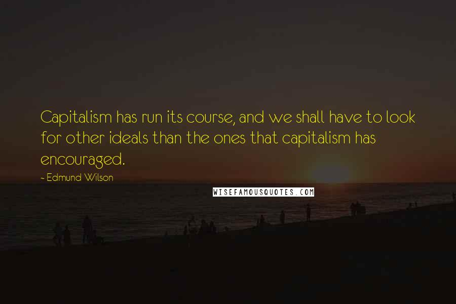 Edmund Wilson quotes: Capitalism has run its course, and we shall have to look for other ideals than the ones that capitalism has encouraged.
