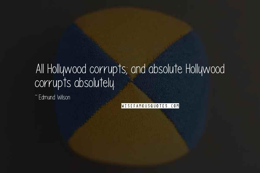Edmund Wilson quotes: All Hollywood corrupts; and absolute Hollywood corrupts absolutely.