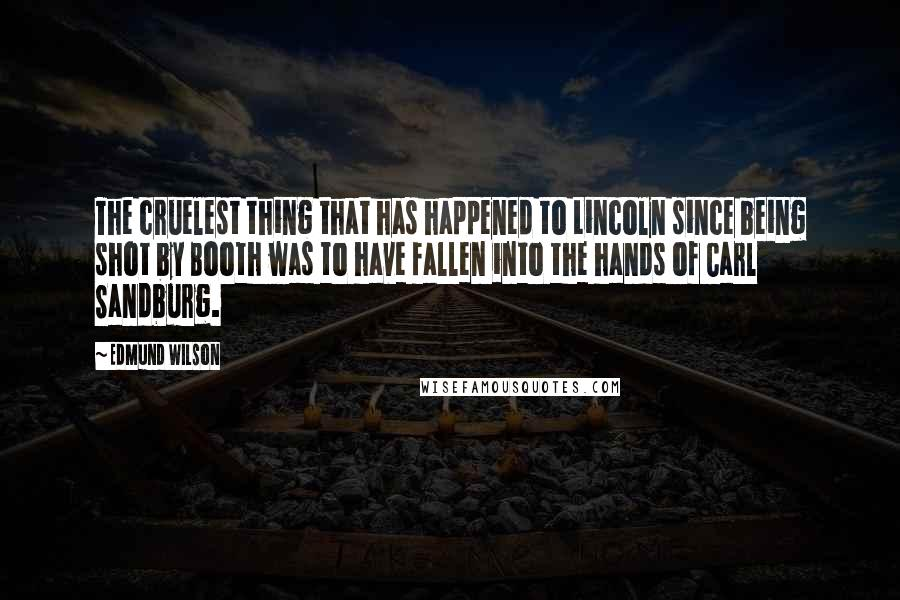 Edmund Wilson quotes: The cruelest thing that has happened to Lincoln since being shot by Booth was to have fallen into the hands of Carl Sandburg.