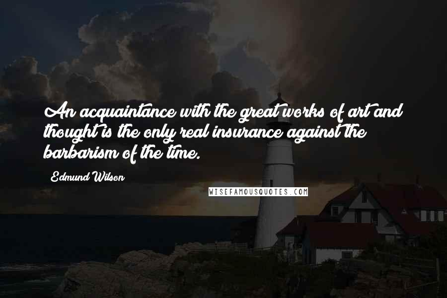 Edmund Wilson quotes: An acquaintance with the great works of art and thought is the only real insurance against the barbarism of the time.
