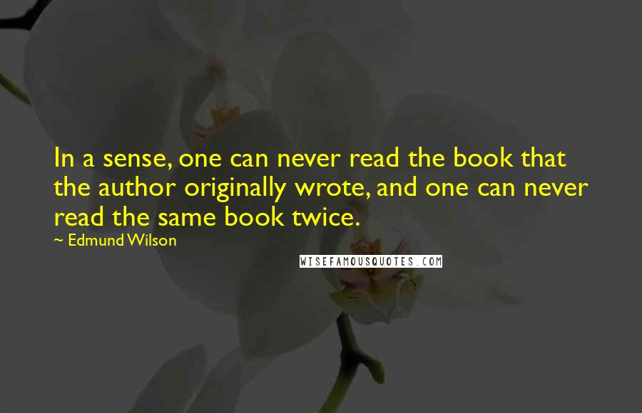 Edmund Wilson quotes: In a sense, one can never read the book that the author originally wrote, and one can never read the same book twice.