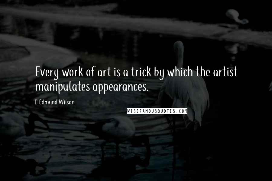 Edmund Wilson quotes: Every work of art is a trick by which the artist manipulates appearances.