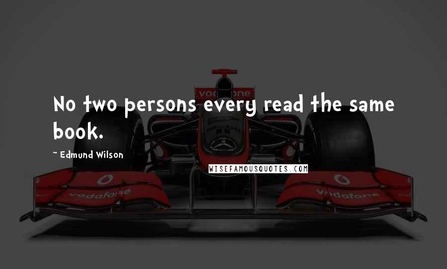 Edmund Wilson quotes: No two persons every read the same book.
