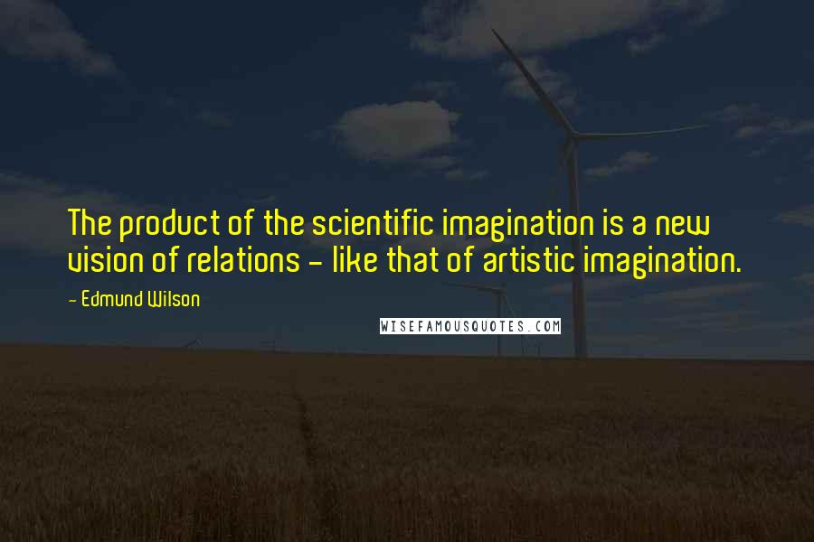 Edmund Wilson quotes: The product of the scientific imagination is a new vision of relations - like that of artistic imagination.