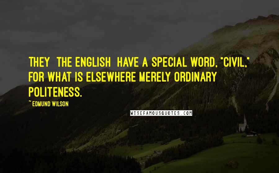 "Edmund Wilson quotes: They [the English] have a special word, ""civil,"" for what is elsewhere merely ordinary politeness."
