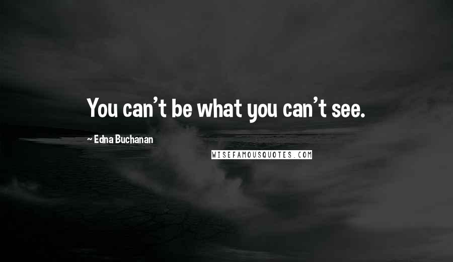 Edna Buchanan quotes: You can't be what you can't see.