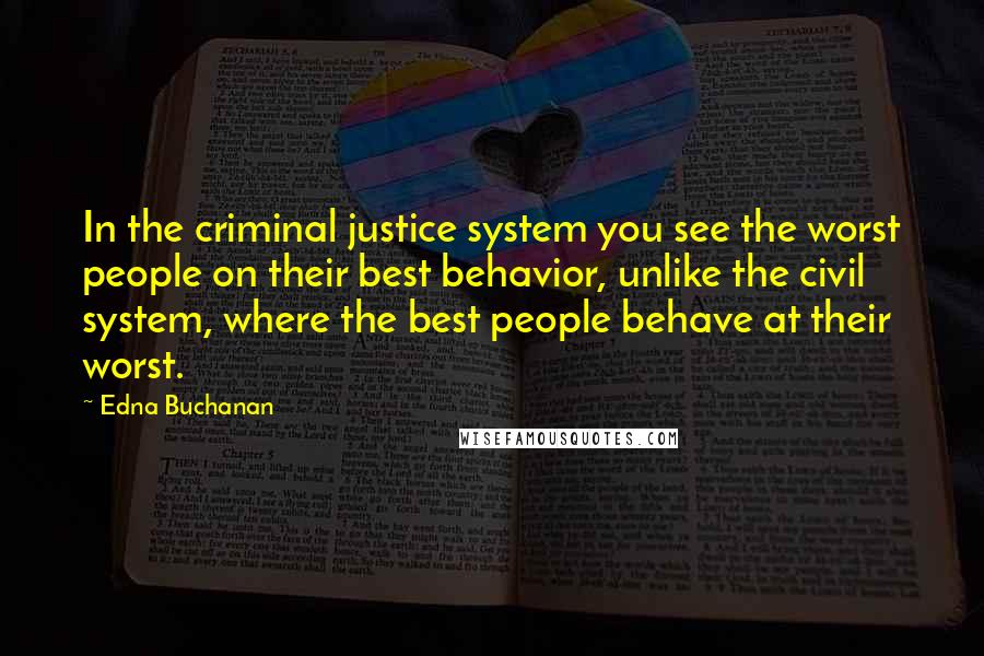 Edna Buchanan quotes: In the criminal justice system you see the worst people on their best behavior, unlike the civil system, where the best people behave at their worst.