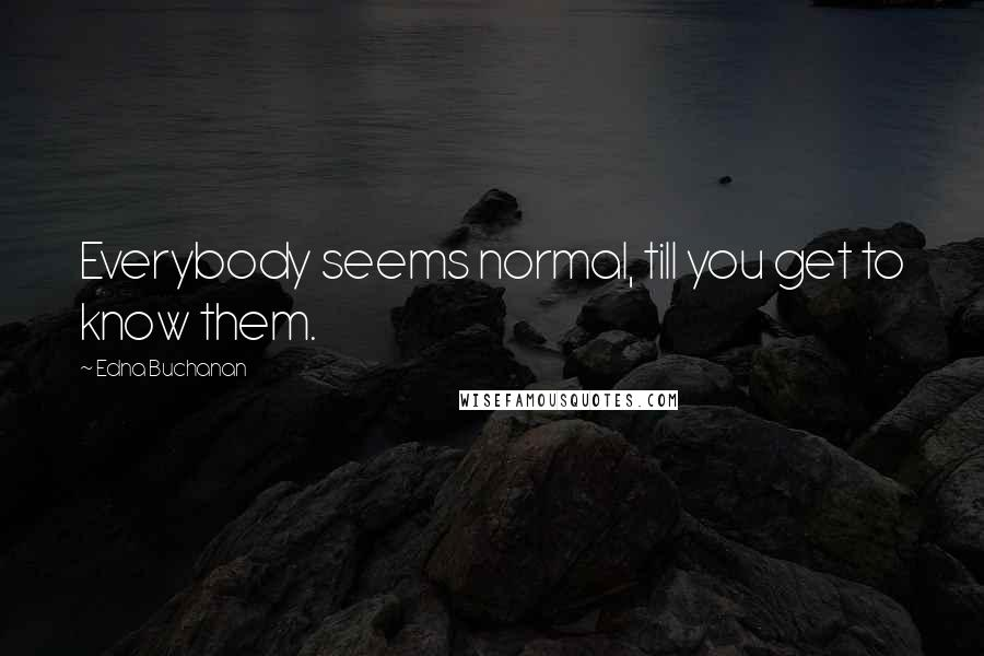 Edna Buchanan quotes: Everybody seems normal, till you get to know them.