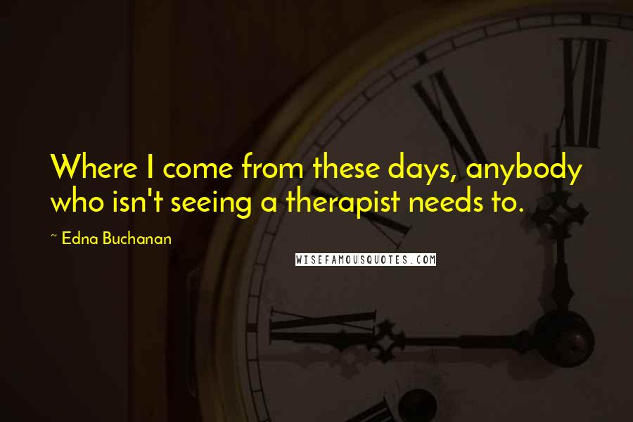Edna Buchanan quotes: Where I come from these days, anybody who isn't seeing a therapist needs to.