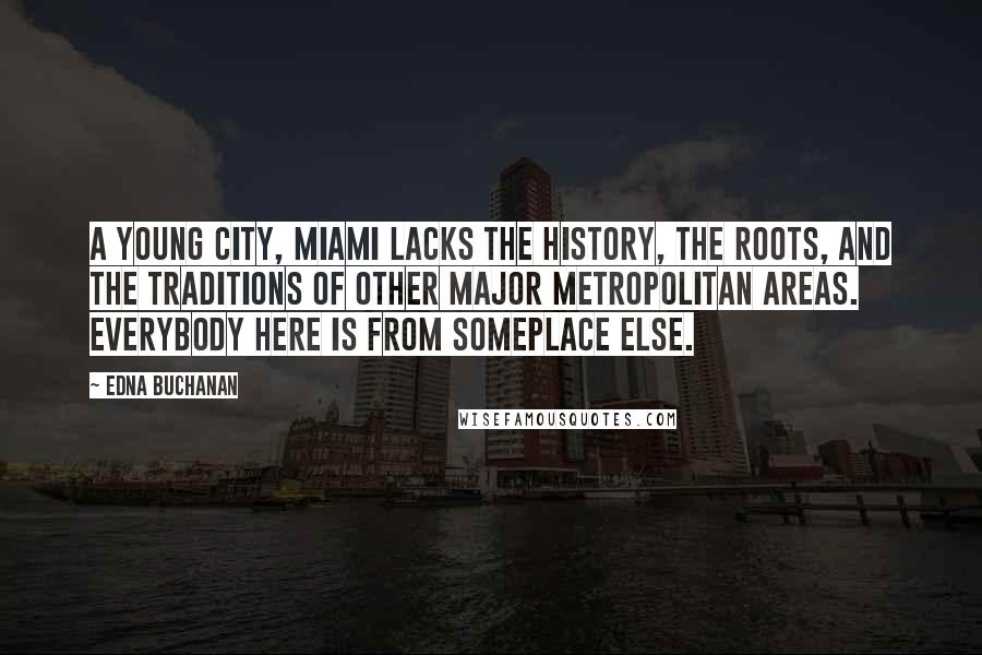 Edna Buchanan quotes: A young city, Miami lacks the history, the roots, and the traditions of other major metropolitan areas. Everybody here is from someplace else.