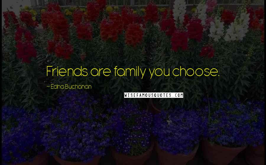 Edna Buchanan quotes: Friends are family you choose.