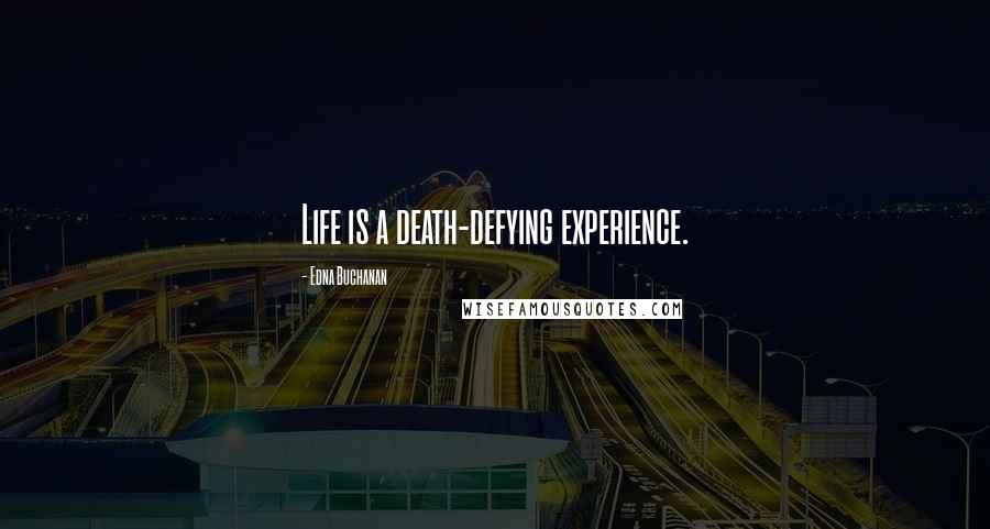 Edna Buchanan quotes: Life is a death-defying experience.