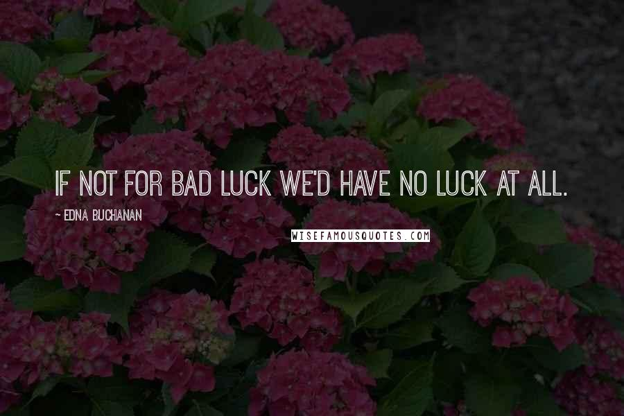 Edna Buchanan quotes: If not for bad luck we'd have no luck at all.