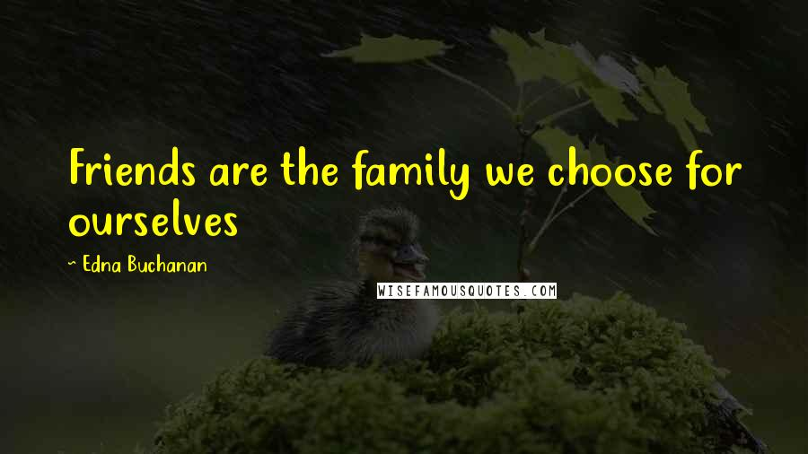Edna Buchanan quotes: Friends are the family we choose for ourselves