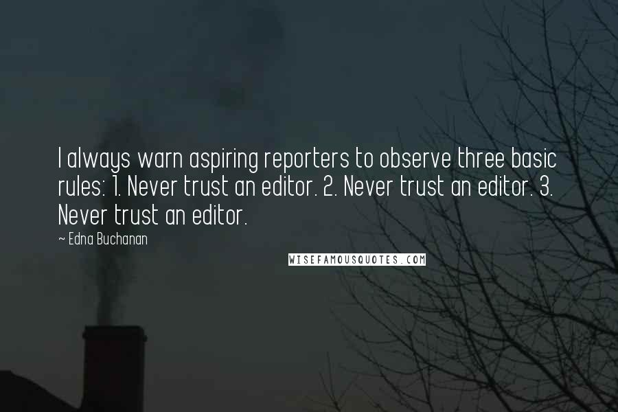 Edna Buchanan quotes: I always warn aspiring reporters to observe three basic rules: 1. Never trust an editor. 2. Never trust an editor. 3. Never trust an editor.