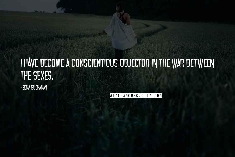 Edna Buchanan quotes: I have become a conscientious objector in the war between the sexes.